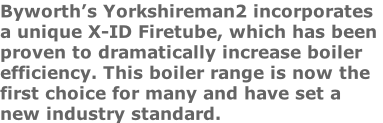 Byworth's Yorkshireman2 incorporates  a unique X-ID Firetube, which has been  proven to dramatically increase boiler  efficiency. This boiler range is now the first choice for many and have set a  new industry standard.